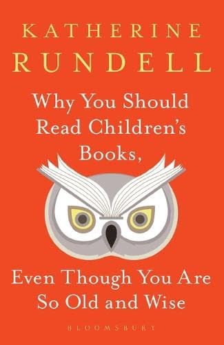 Why You Should Read Children's Books (Even Though You Are So Old and Wise) by Katherine Rundell